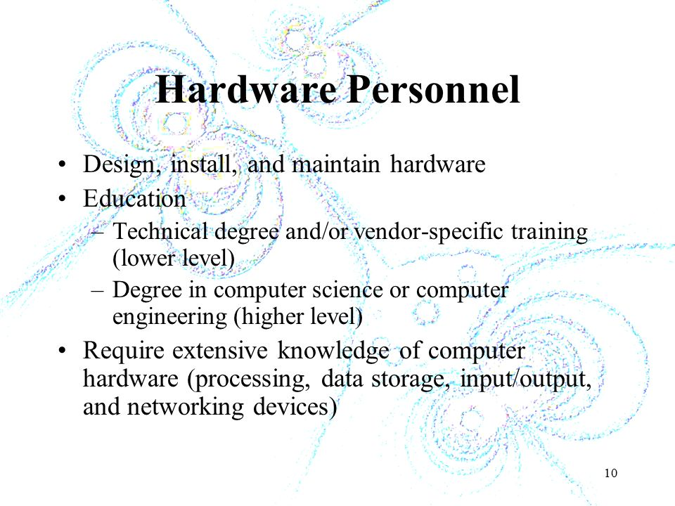 10 Hardware Personnel Design, install, and maintain hardware Education –Technical degree and/or vendor-specific training (lower level) –Degree in computer science or computer engineering (higher level) Require extensive knowledge of computer hardware (processing, data storage, input/output, and networking devices)