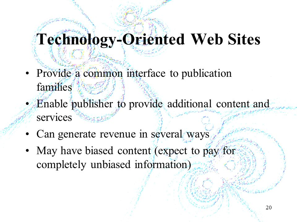 20 Technology-Oriented Web Sites Provide a common interface to publication families Enable publisher to provide additional content and services Can generate revenue in several ways May have biased content (expect to pay for completely unbiased information)