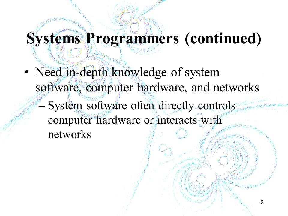 9 Systems Programmers (continued) Need in-depth knowledge of system software, computer hardware, and networks –System software often directly controls computer hardware or interacts with networks