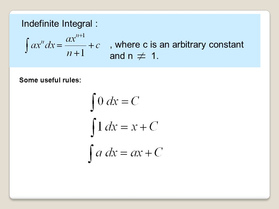 Indefinite Integral :, where c is an arbitrary constant and n 1. Some useful rules: