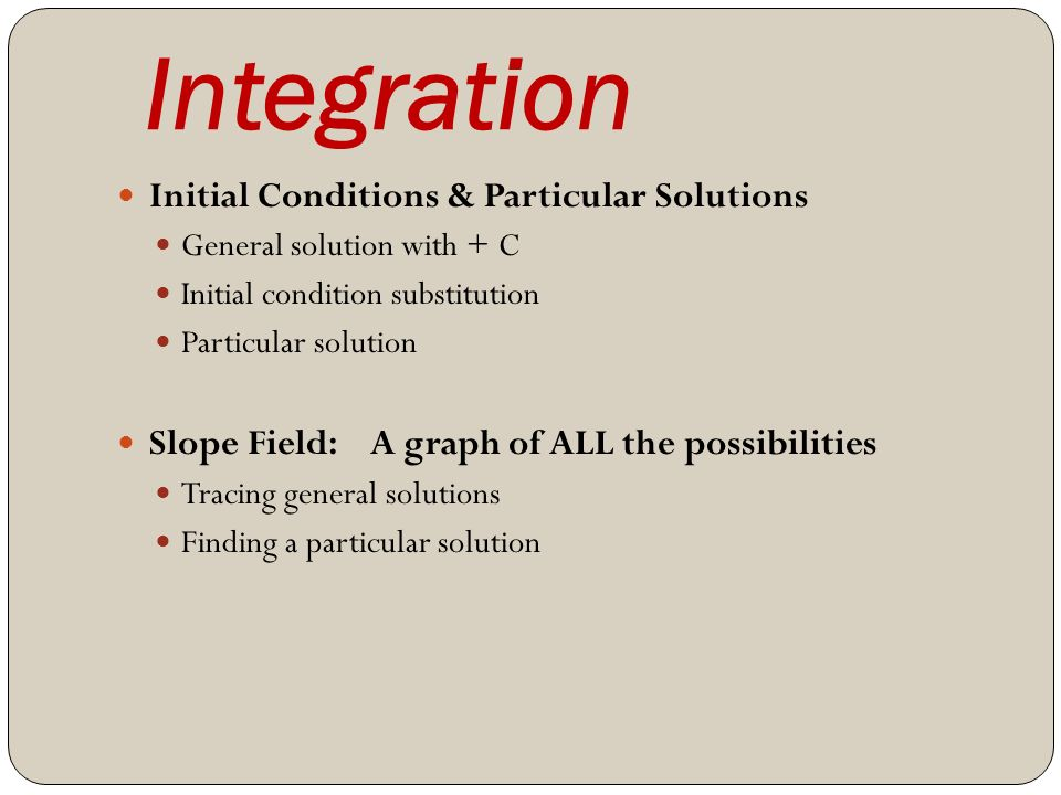 Integration Initial Conditions & Particular Solutions General solution with + C Initial condition substitution Particular solution Slope Field: A graph of ALL the possibilities Tracing general solutions Finding a particular solution