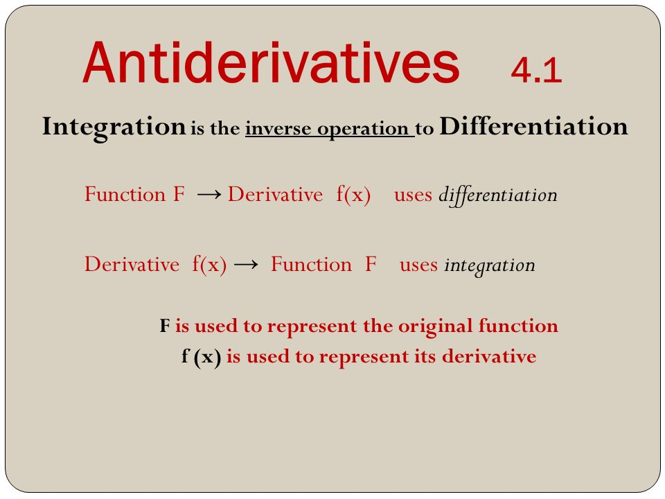 Antiderivatives 4.1 Integration is the inverse operation to Differentiation Function F → Derivative f(x) uses differentiation Derivative f(x) → Function F uses integration F is used to represent the original function f (x) is used to represent its derivative