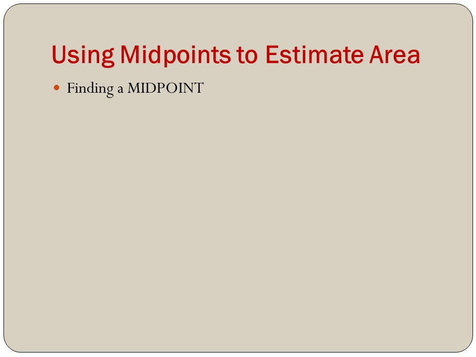 Using Midpoints to Estimate Area Finding a MIDPOINT