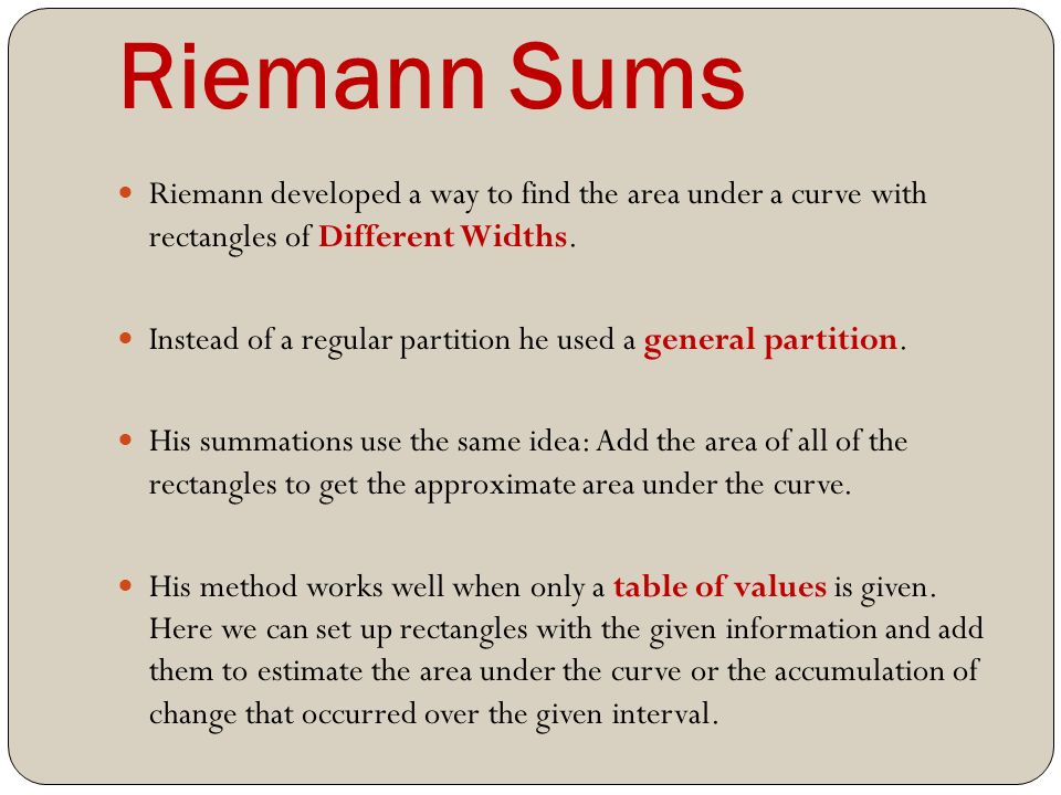 Riemann Sums Riemann developed a way to find the area under a curve with rectangles of Different Widths.