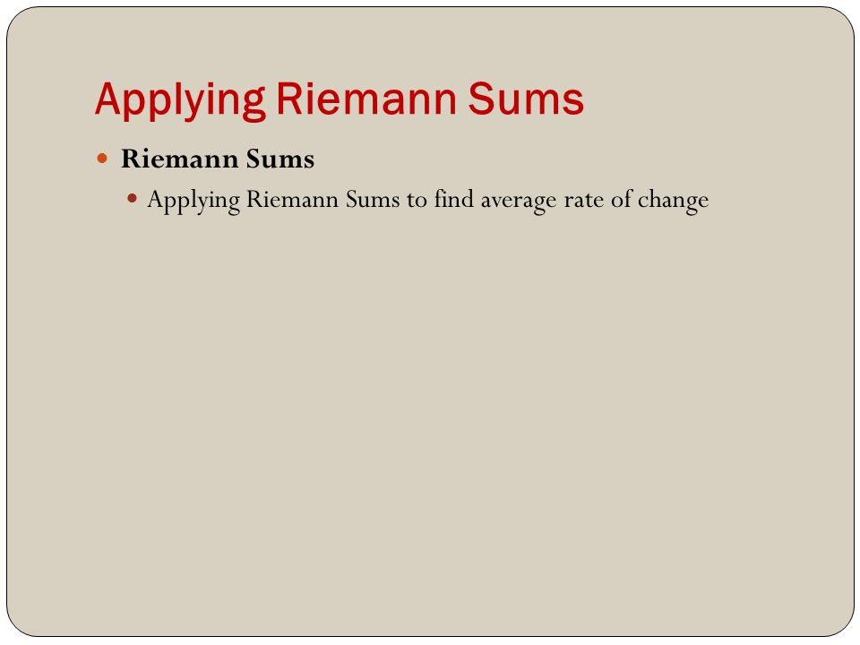 Applying Riemann Sums Riemann Sums Applying Riemann Sums to find average rate of change