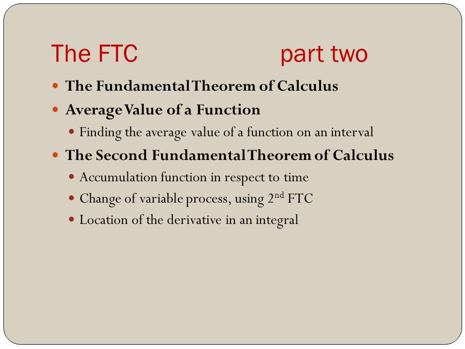 The FTC part two The Fundamental Theorem of Calculus Average Value of a Function Finding the average value of a function on an interval The Second Fundamental Theorem of Calculus Accumulation function in respect to time Change of variable process, using 2 nd FTC Location of the derivative in an integral