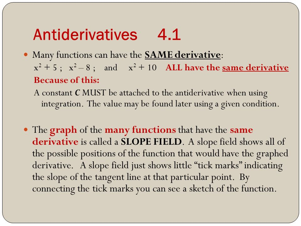 Antiderivatives 4.1 Many functions can have the SAME derivative: x ; x 2 – 8 ; and x ALL have the same derivative Because of this: A constant C MUST be attached to the antiderivative when using integration.