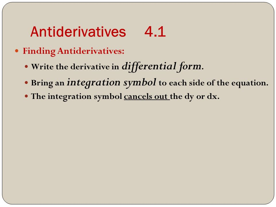 Antiderivatives 4.1 Finding Antiderivatives: Write the derivative in differential form.