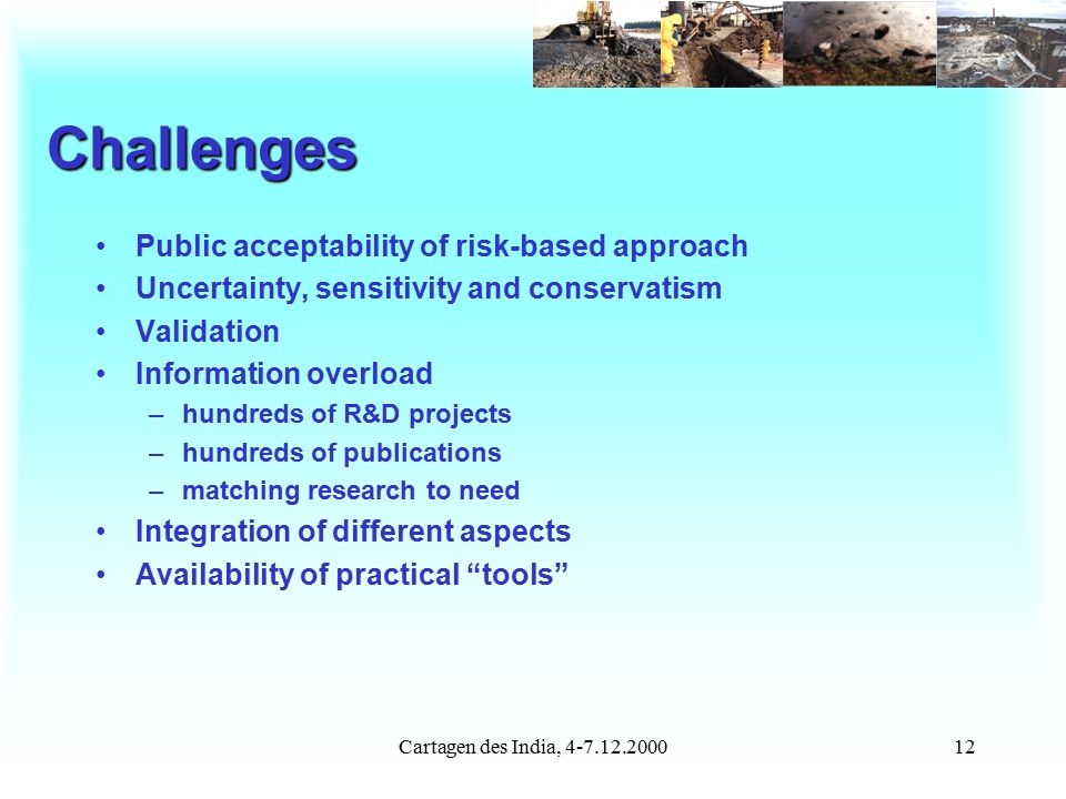 Cartagen des India, 4-7.12.200012 Challenges Public acceptability of risk-based approach Uncertainty, sensitivity and conservatism Validation Information overload –hundreds of R&D projects –hundreds of publications –matching research to need Integration of different aspects Availability of practical tools