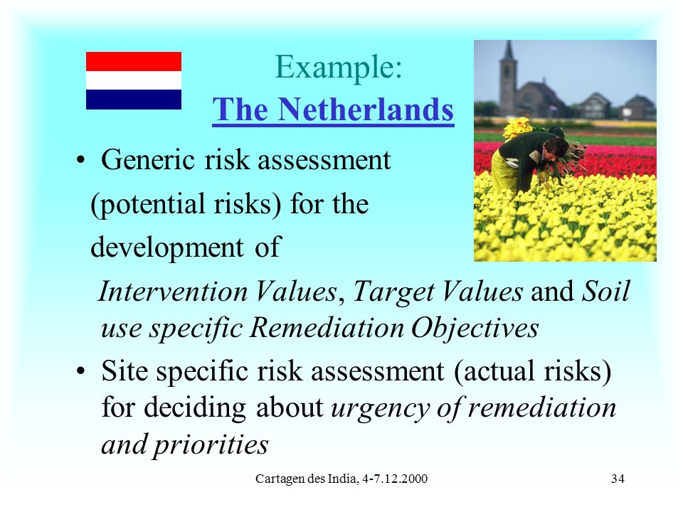 Cartagen des India, 4-7.12.200034 Example: The Netherlands Generic risk assessment (potential risks) for the development of Intervention Values, Target Values and Soil use specific Remediation Objectives Site specific risk assessment (actual risks) for deciding about urgency of remediation and priorities
