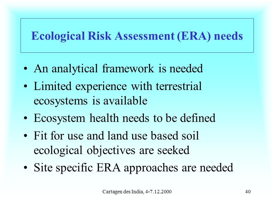 Cartagen des India, 4-7.12.200040 Ecological Risk Assessment (ERA) needs An analytical framework is needed Limited experience with terrestrial ecosystems is available Ecosystem health needs to be defined Fit for use and land use based soil ecological objectives are seeked Site specific ERA approaches are needed