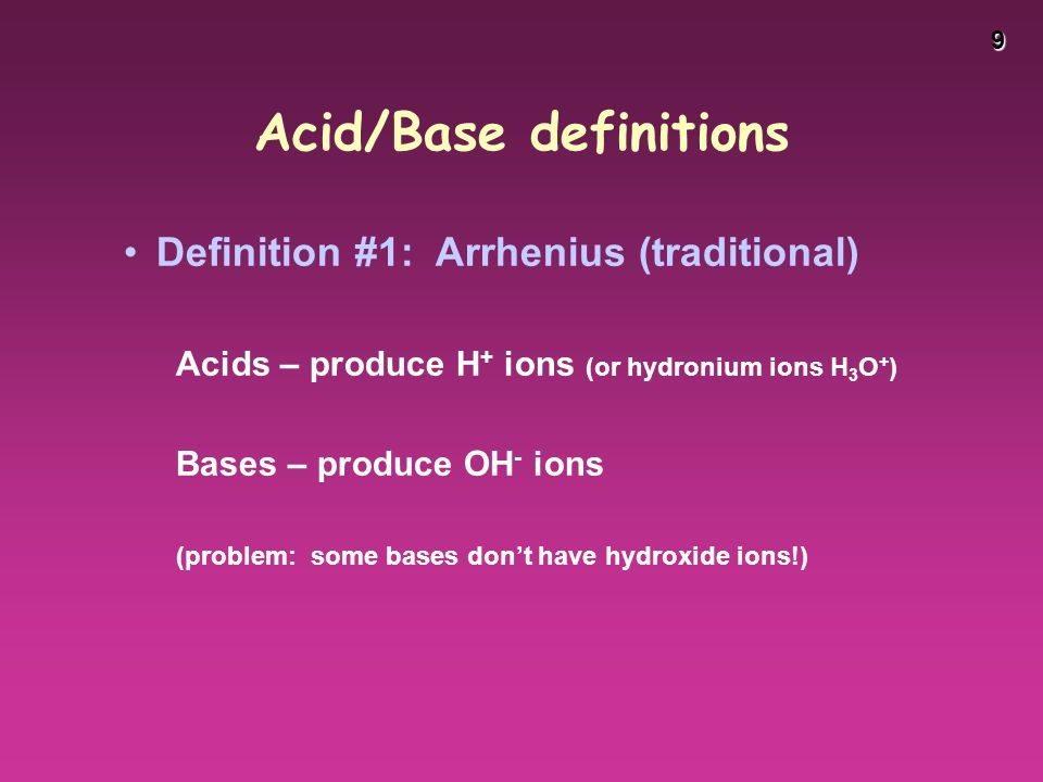 9 Acid/Base definitions Definition #1: Arrhenius (traditional) Acids – produce H + ions (or hydronium ions H 3 O + ) Bases – produce OH - ions (problem: some bases don't have hydroxide ions!)