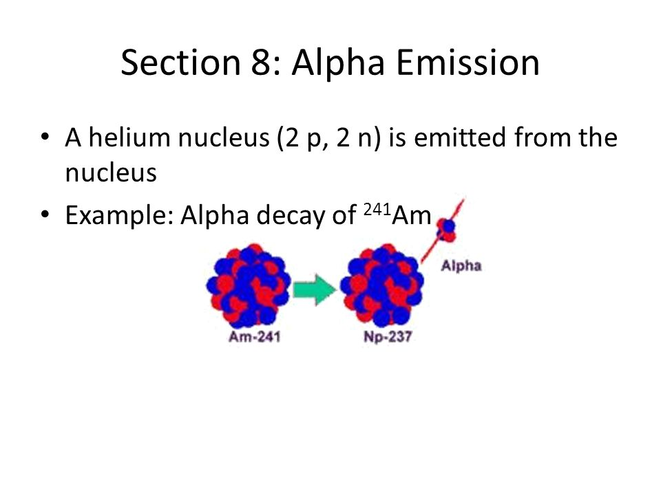 Section 8: Alpha Emission A helium nucleus (2 p, 2 n) is emitted from the nucleus Example: Alpha decay of 241 Am