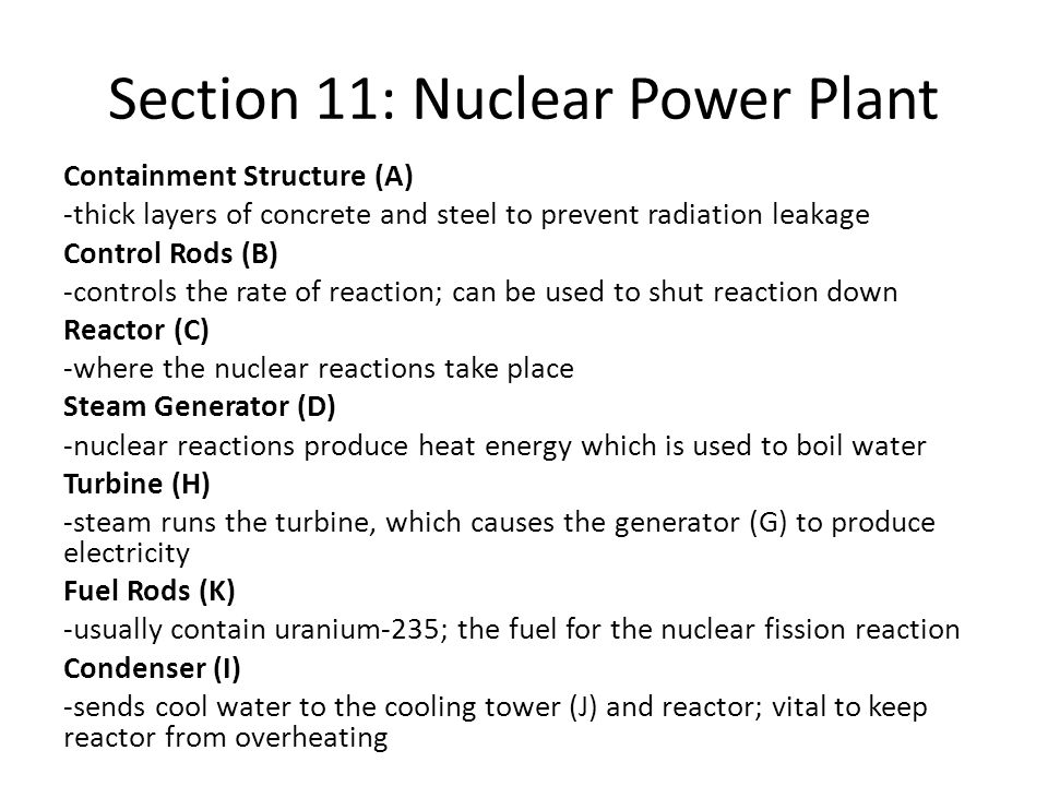 Section 11: Nuclear Power Plant Containment Structure (A) -thick layers of concrete and steel to prevent radiation leakage Control Rods (B) -controls the rate of reaction; can be used to shut reaction down Reactor (C) -where the nuclear reactions take place Steam Generator (D) -nuclear reactions produce heat energy which is used to boil water Turbine (H) -steam runs the turbine, which causes the generator (G) to produce electricity Fuel Rods (K) -usually contain uranium-235; the fuel for the nuclear fission reaction Condenser (I) -sends cool water to the cooling tower (J) and reactor; vital to keep reactor from overheating