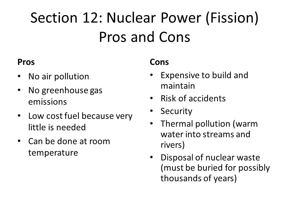 Section 12: Nuclear Power (Fission) Pros and Cons Pros No air pollution No greenhouse gas emissions Low cost fuel because very little is needed Can be done at room temperature Cons Expensive to build and maintain Risk of accidents Security Thermal pollution (warm water into streams and rivers) Disposal of nuclear waste (must be buried for possibly thousands of years)