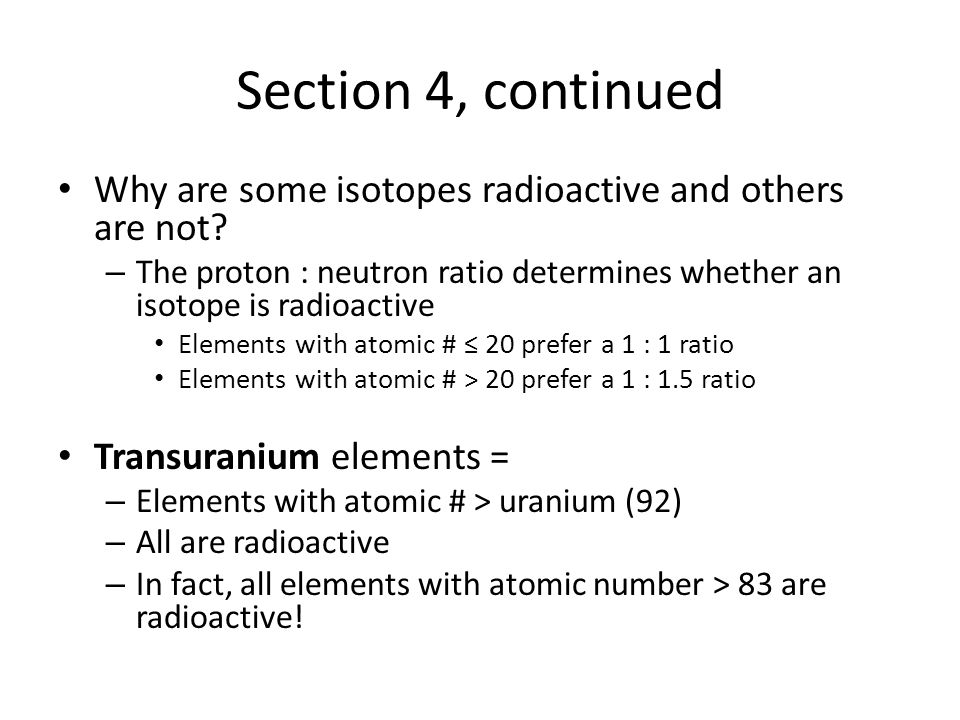 Section 4, continued Why are some isotopes radioactive and others are not.