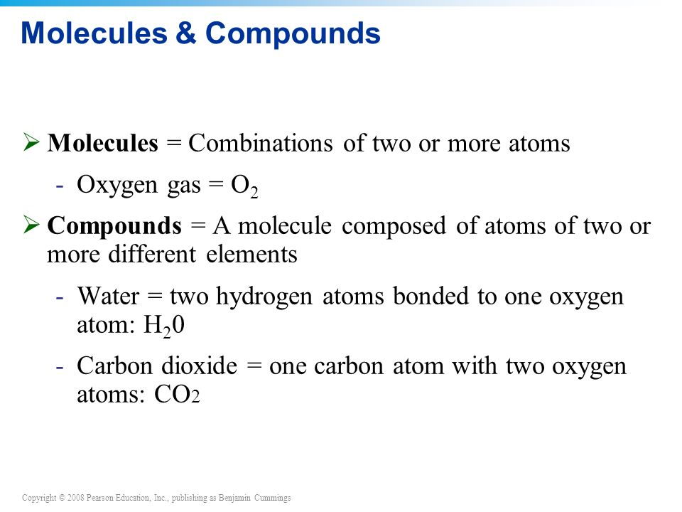 Copyright © 2008 Pearson Education, Inc., publishing as Benjamin Cummings Molecules & Compounds  Molecules = Combinations of two or more atoms -Oxygen gas = O 2  Compounds = A molecule composed of atoms of two or more different elements -Water = two hydrogen atoms bonded to one oxygen atom: H 2 0 -Carbon dioxide = one carbon atom with two oxygen atoms: CO 2
