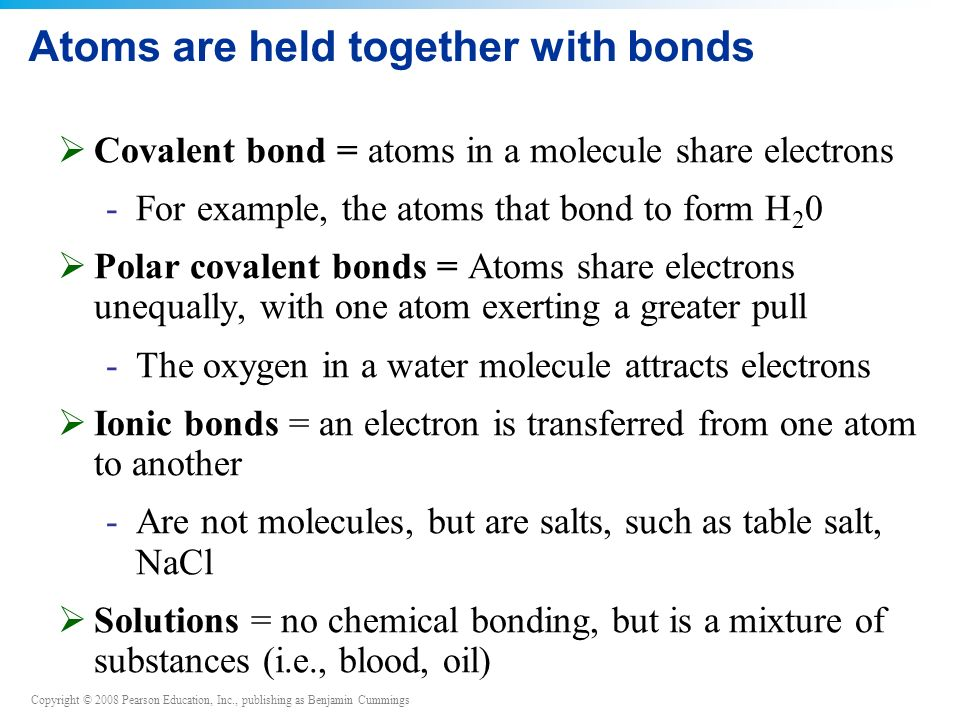 Copyright © 2008 Pearson Education, Inc., publishing as Benjamin Cummings Atoms are held together with bonds  Covalent bond = atoms in a molecule share electrons -For example, the atoms that bond to form H 2 0  Polar covalent bonds = Atoms share electrons unequally, with one atom exerting a greater pull -The oxygen in a water molecule attracts electrons  Ionic bonds = an electron is transferred from one atom to another -Are not molecules, but are salts, such as table salt, NaCl  Solutions = no chemical bonding, but is a mixture of substances (i.e., blood, oil)