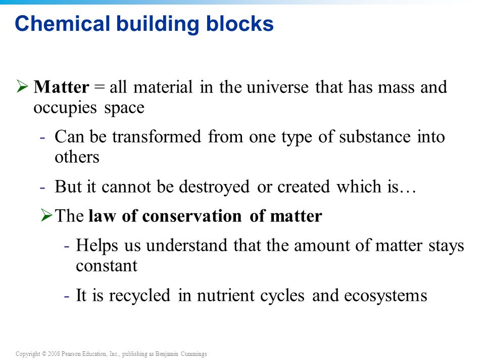 Copyright © 2008 Pearson Education, Inc., publishing as Benjamin Cummings Chemical building blocks  Matter = all material in the universe that has mass and occupies space -Can be transformed from one type of substance into others -But it cannot be destroyed or created which is…  The law of conservation of matter -Helps us understand that the amount of matter stays constant -It is recycled in nutrient cycles and ecosystems