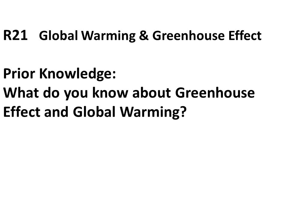 R21 Global Warming & Greenhouse Effect Prior Knowledge: What do you know about Greenhouse Effect and Global Warming