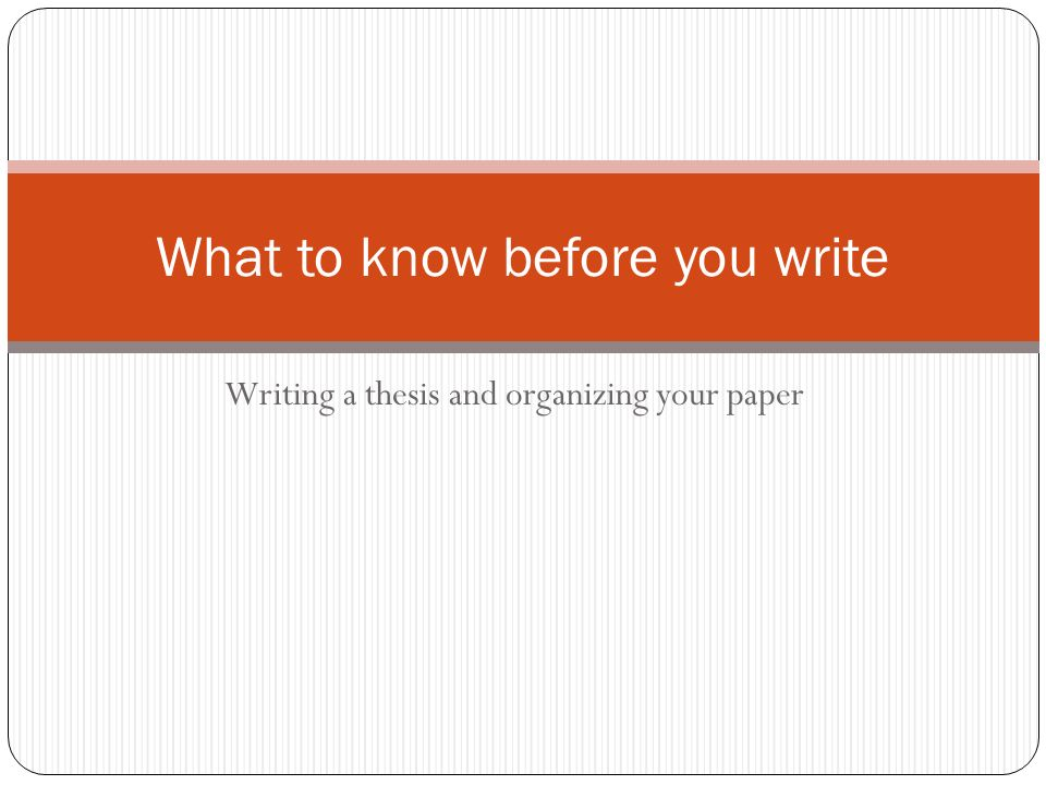 Writing a thesis and organizing your paper What to know before you write