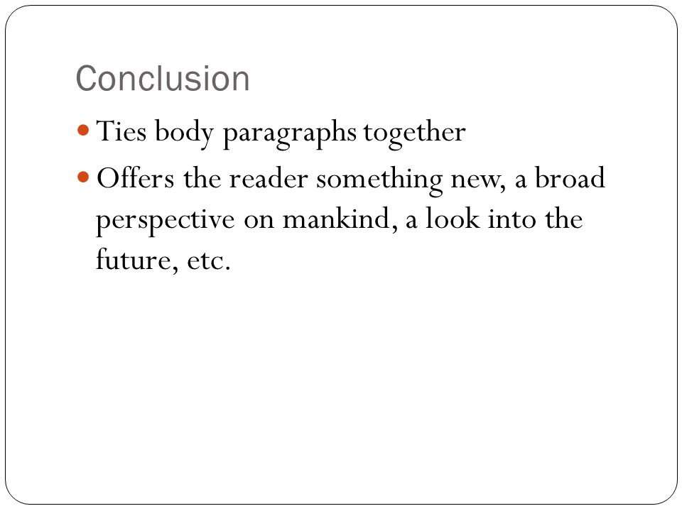 Conclusion Ties body paragraphs together Offers the reader something new, a broad perspective on mankind, a look into the future, etc.