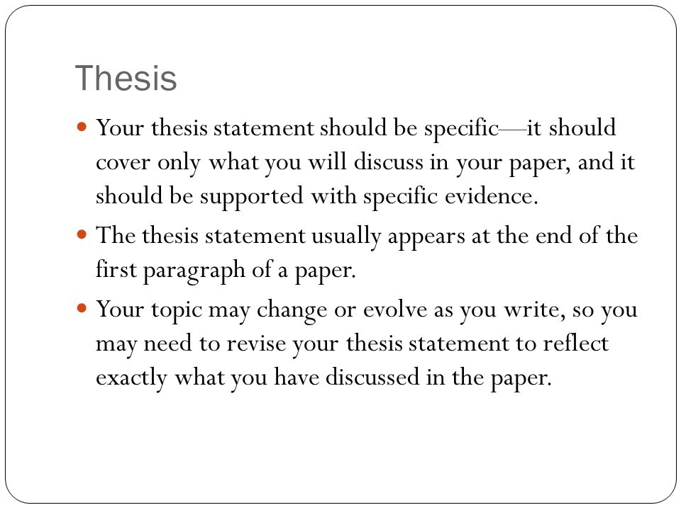 Thesis Your thesis statement should be specific—it should cover only what you will discuss in your paper, and it should be supported with specific evidence.