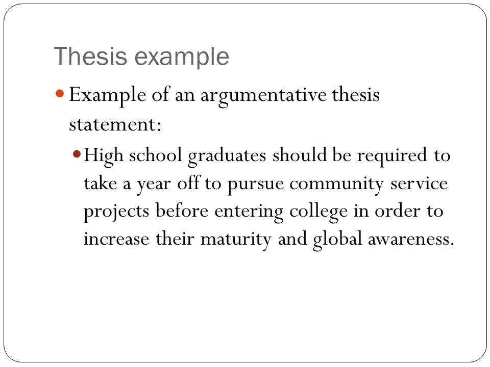Thesis example Example of an argumentative thesis statement: High school graduates should be required to take a year off to pursue community service projects before entering college in order to increase their maturity and global awareness.