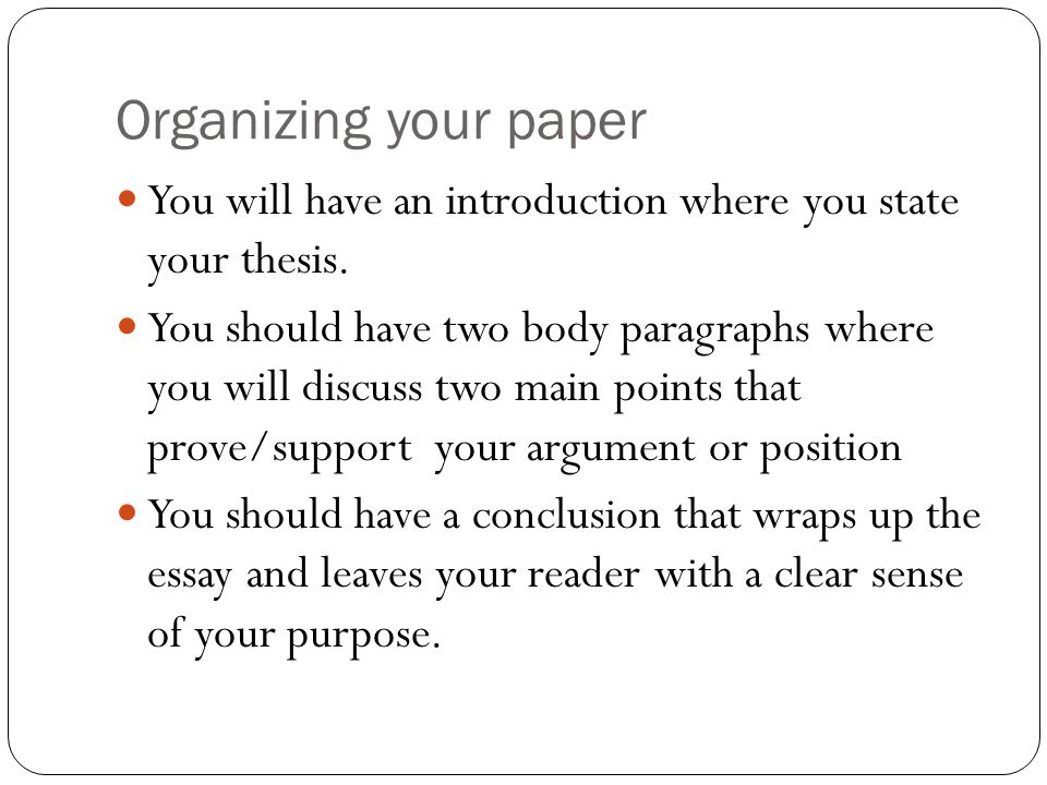 Organizing your paper You will have an introduction where you state your thesis.