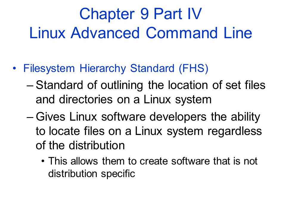 Filesystem Hierarchy Standard (FHS) –Standard of outlining the location of set files and directories on a Linux system –Gives Linux software developers the ability to locate files on a Linux system regardless of the distribution This allows them to create software that is not distribution specific Chapter 9 Part IV Linux Advanced Command Line