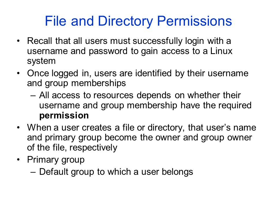 File and Directory Permissions Recall that all users must successfully login with a username and password to gain access to a Linux system Once logged in, users are identified by their username and group memberships –All access to resources depends on whether their username and group membership have the required permission When a user creates a file or directory, that user's name and primary group become the owner and group owner of the file, respectively Primary group –Default group to which a user belongs