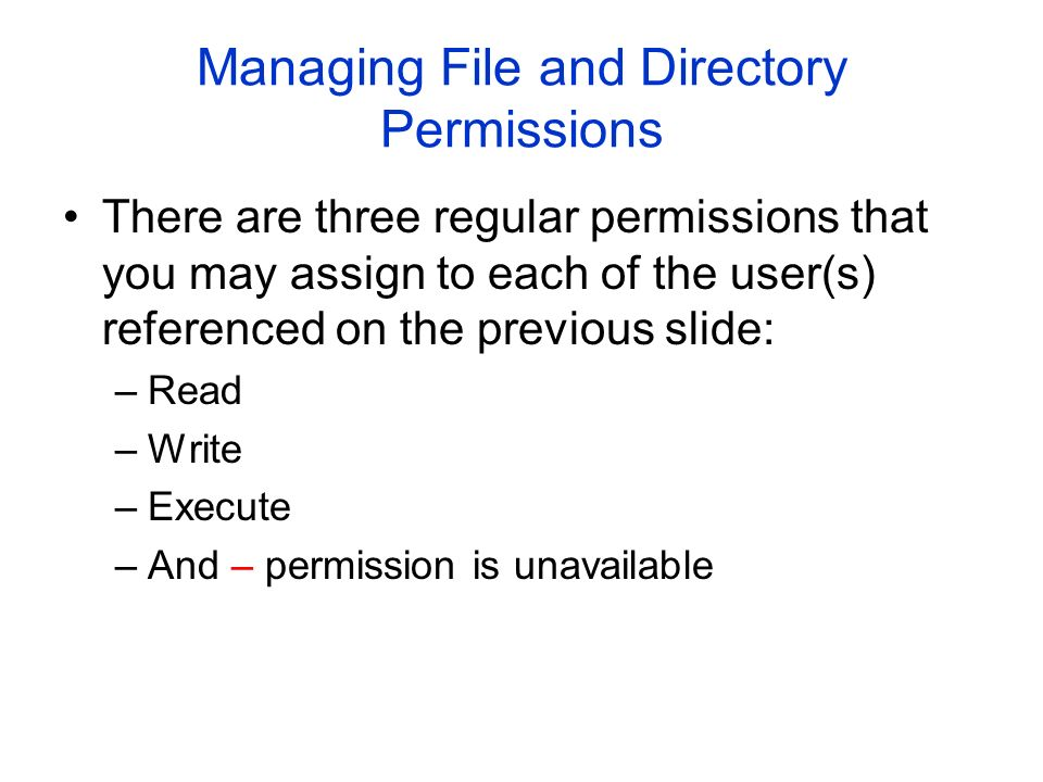 Managing File and Directory Permissions There are three regular permissions that you may assign to each of the user(s) referenced on the previous slide: –Read –Write –Execute –And – permission is unavailable