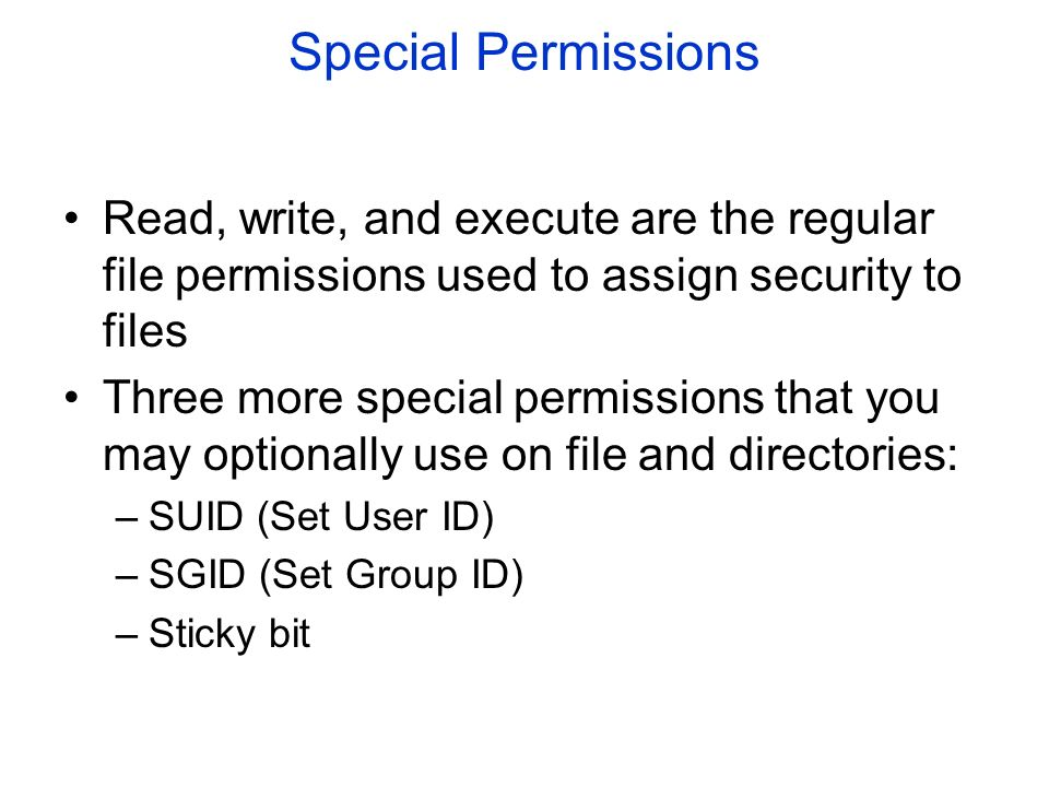 Special Permissions Read, write, and execute are the regular file permissions used to assign security to files Three more special permissions that you may optionally use on file and directories: –SUID (Set User ID) –SGID (Set Group ID) –Sticky bit