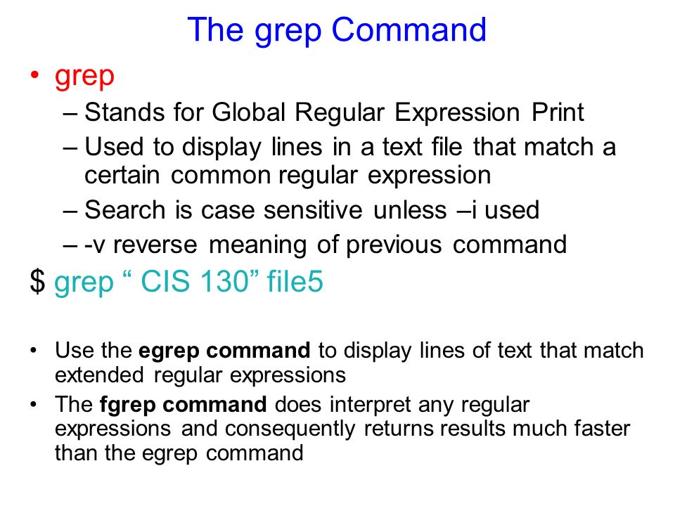 The grep Command grep –Stands for Global Regular Expression Print –Used to display lines in a text file that match a certain common regular expression –Search is case sensitive unless –i used –-v reverse meaning of previous command $ grep CIS 130 file5 Use the egrep command to display lines of text that match extended regular expressions The fgrep command does interpret any regular expressions and consequently returns results much faster than the egrep command
