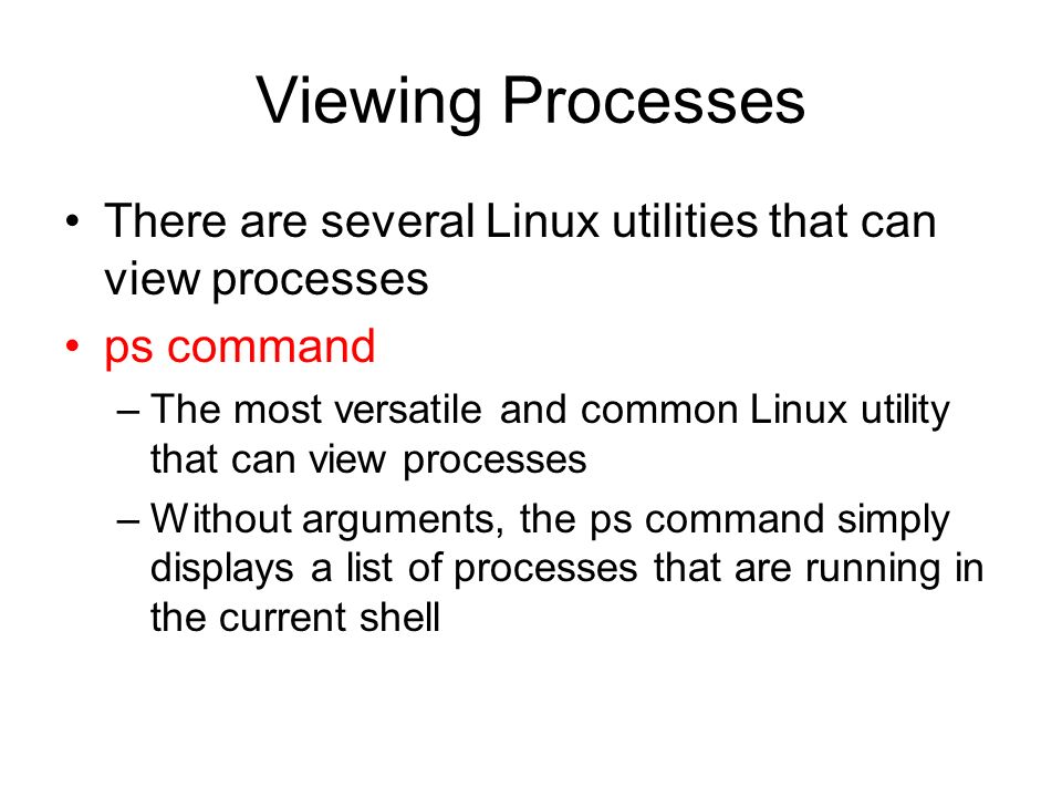 Viewing Processes There are several Linux utilities that can view processes ps command –The most versatile and common Linux utility that can view processes –Without arguments, the ps command simply displays a list of processes that are running in the current shell