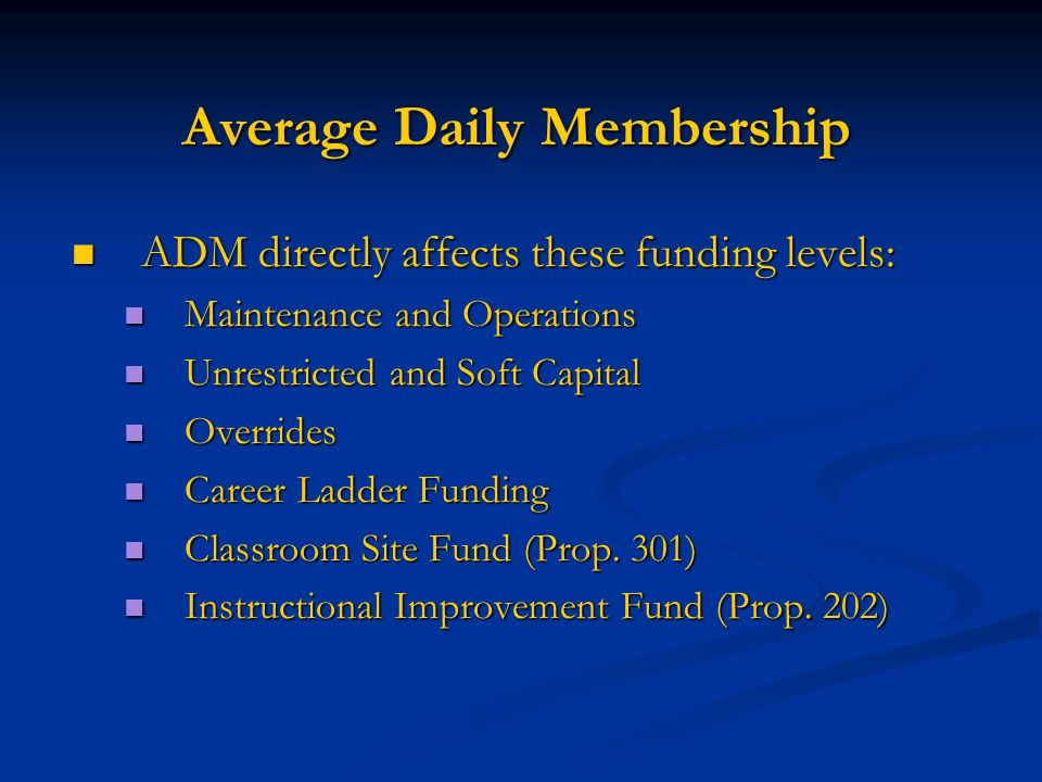 Average Daily Membership ADM directly affects these funding levels: ADM directly affects these funding levels: Maintenance and Operations Maintenance and Operations Unrestricted and Soft Capital Unrestricted and Soft Capital Overrides Overrides Career Ladder Funding Career Ladder Funding Classroom Site Fund (Prop.