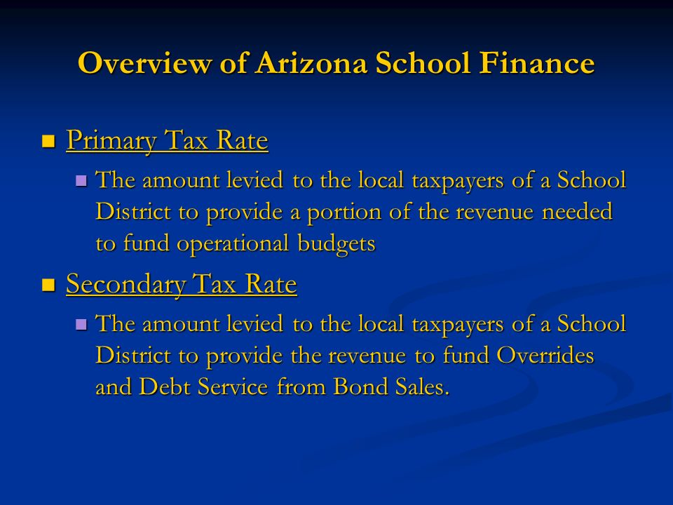 Overview of Arizona School Finance Primary Tax Rate Primary Tax Rate The amount levied to the local taxpayers of a School District to provide a portion of the revenue needed to fund operational budgets The amount levied to the local taxpayers of a School District to provide a portion of the revenue needed to fund operational budgets Secondary Tax Rate Secondary Tax Rate The amount levied to the local taxpayers of a School District to provide the revenue to fund Overrides and Debt Service from Bond Sales.