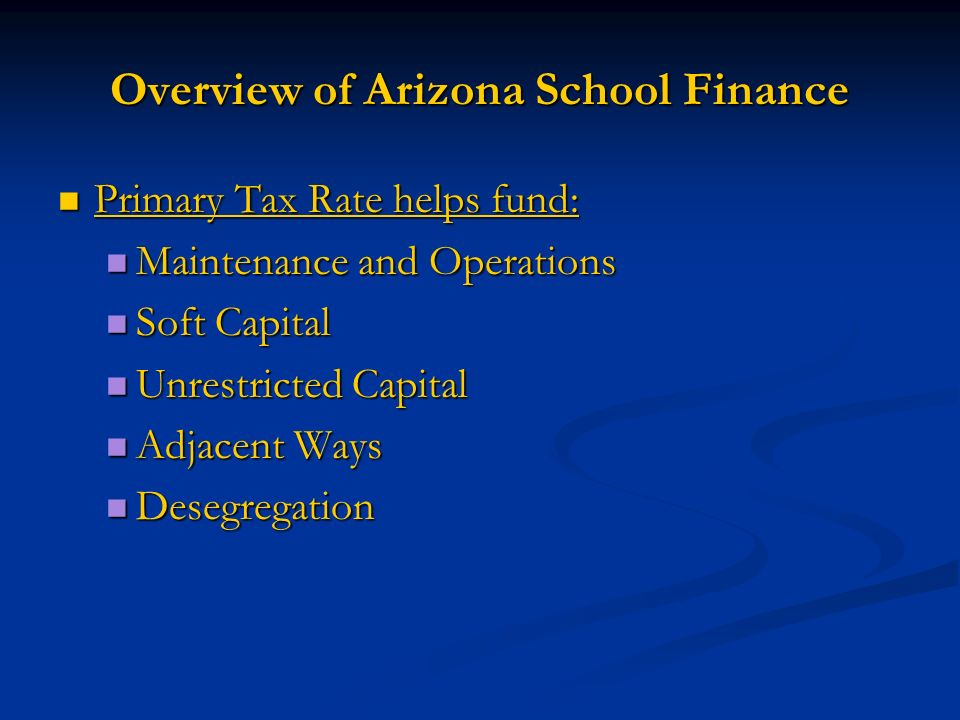 Overview of Arizona School Finance Primary Tax Rate helps fund: Primary Tax Rate helps fund: Maintenance and Operations Maintenance and Operations Soft Capital Soft Capital Unrestricted Capital Unrestricted Capital Adjacent Ways Adjacent Ways Desegregation Desegregation