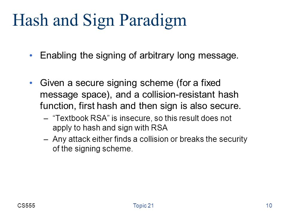 CS555Topic 2110 Hash and Sign Paradigm Enabling the signing of arbitrary long message.