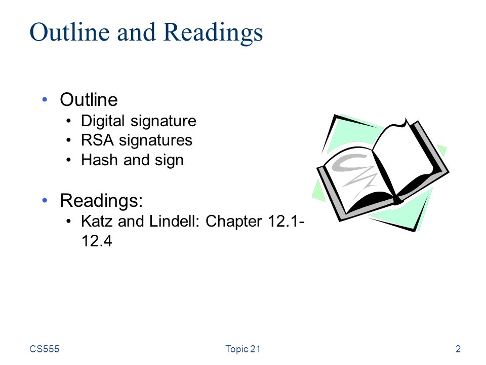 CS555Topic 212 Outline and Readings Outline Digital signature RSA signatures Hash and sign Readings: Katz and Lindell: Chapter