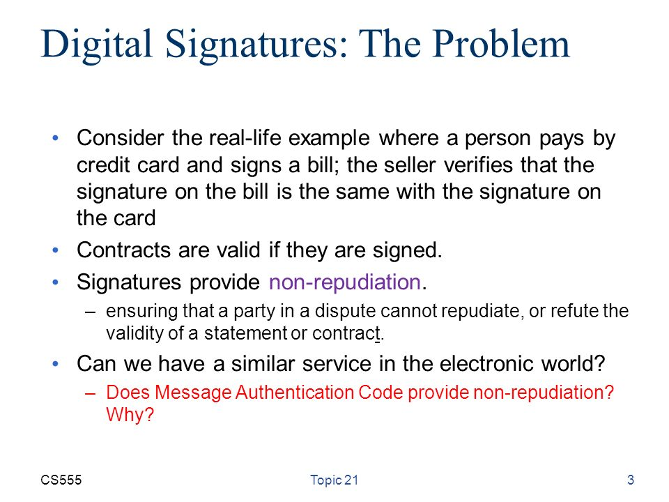 CS555Topic 213 Digital Signatures: The Problem Consider the real-life example where a person pays by credit card and signs a bill; the seller verifies that the signature on the bill is the same with the signature on the card Contracts are valid if they are signed.