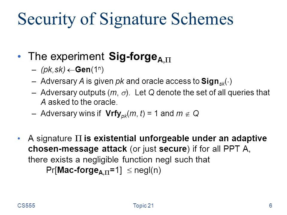 Security of Signature Schemes The experiment Sig-forge A,  –(pk,sk)  Gen(1 n ) –Adversary A is given pk and oracle access to Sign sk (  ) –Adversary outputs (m,  ).