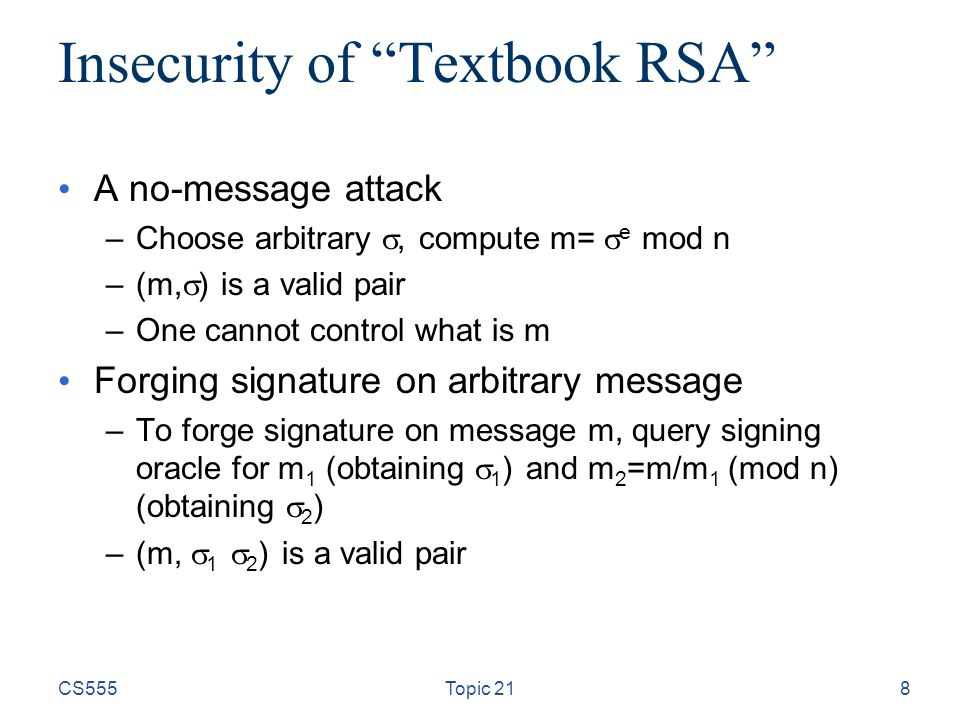 Insecurity of Textbook RSA A no-message attack –Choose arbitrary , compute m=  e mod n –(m,  ) is a valid pair –One cannot control what is m Forging signature on arbitrary message –To forge signature on message m, query signing oracle for m 1 (obtaining  1 ) and m 2 =m/m 1 (mod n) (obtaining  2 ) –(m,  1  2 ) is a valid pair CS555Topic 218