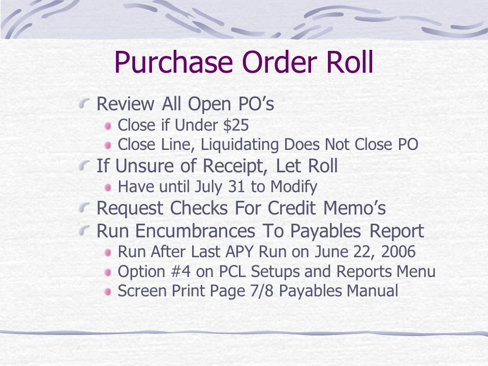 Purchase Order Roll Review All Open PO's Close if Under $25 Close Line, Liquidating Does Not Close PO If Unsure of Receipt, Let Roll Have until July 31 to Modify Request Checks For Credit Memo's Run Encumbrances To Payables Report Run After Last APY Run on June 22, 2006 Option #4 on PCL Setups and Reports Menu Screen Print Page 7/8 Payables Manual