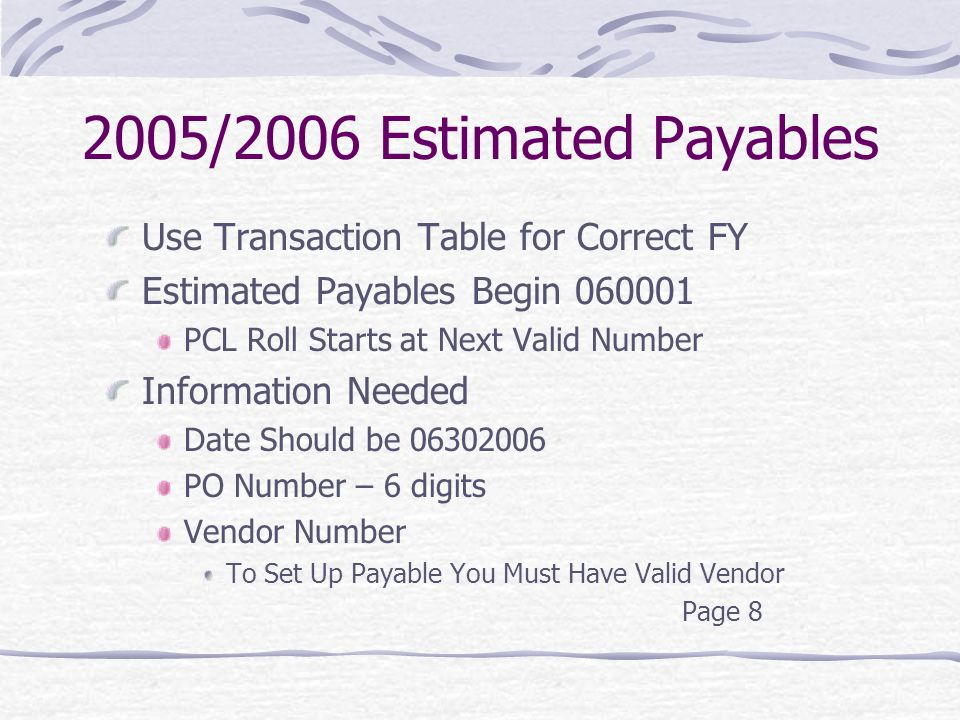 2005/2006 Estimated Payables Use Transaction Table for Correct FY Estimated Payables Begin PCL Roll Starts at Next Valid Number Information Needed Date Should be PO Number – 6 digits Vendor Number To Set Up Payable You Must Have Valid Vendor Page 8