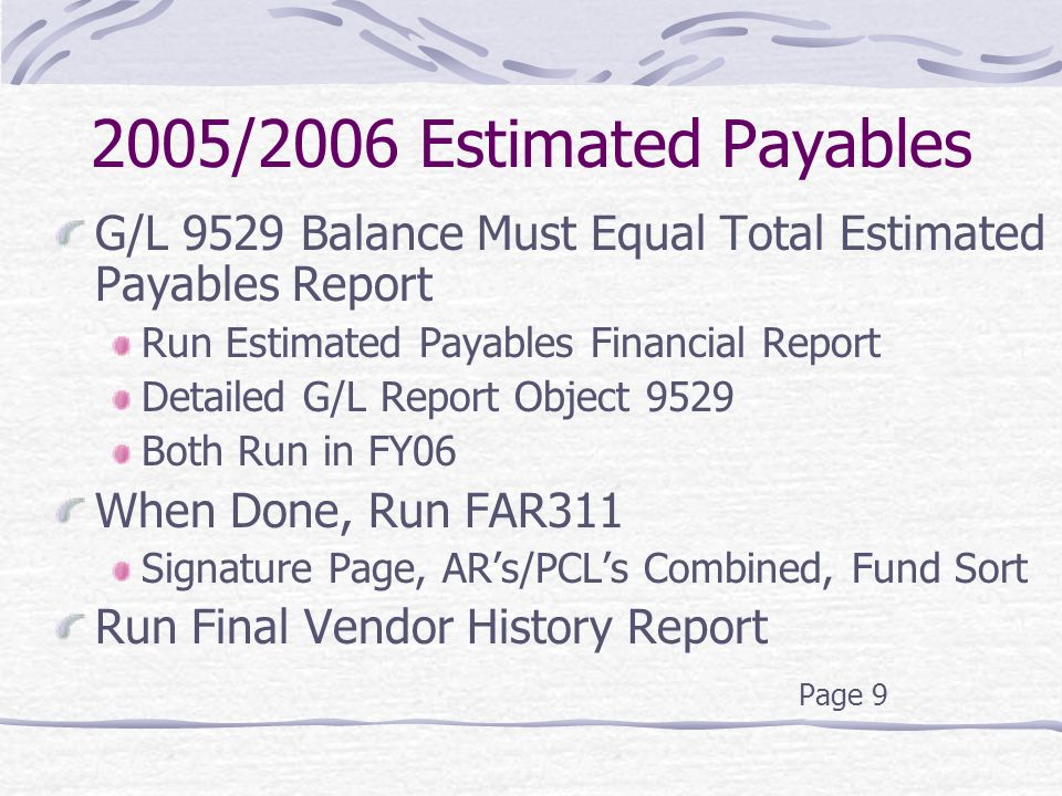 2005/2006 Estimated Payables G/L 9529 Balance Must Equal Total Estimated Payables Report Run Estimated Payables Financial Report Detailed G/L Report Object 9529 Both Run in FY06 When Done, Run FAR311 Signature Page, AR's/PCL's Combined, Fund Sort Run Final Vendor History Report Page 9