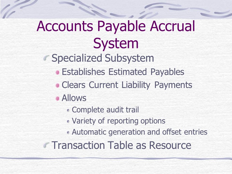 Accounts Payable Accrual System Specialized Subsystem Establishes Estimated Payables Clears Current Liability Payments Allows Complete audit trail Variety of reporting options Automatic generation and offset entries Transaction Table as Resource