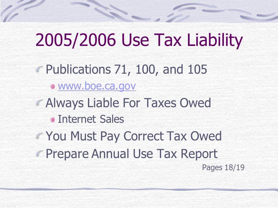 2005/2006 Use Tax Liability Publications 71, 100, and Always Liable For Taxes Owed Internet Sales You Must Pay Correct Tax Owed Prepare Annual Use Tax Report Pages 18/19