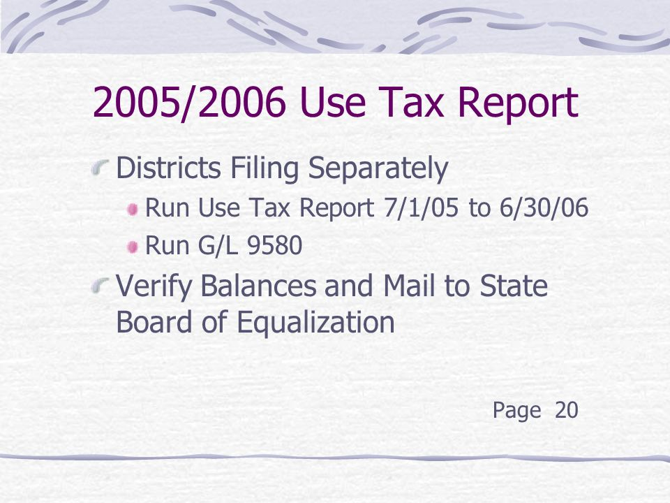 2005/2006 Use Tax Report Districts Filing Separately Run Use Tax Report 7/1/05 to 6/30/06 Run G/L 9580 Verify Balances and Mail to State Board of Equalization Page 20