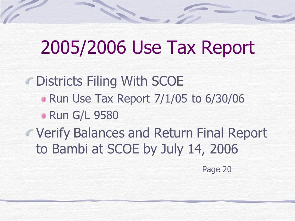 2005/2006 Use Tax Report Districts Filing With SCOE Run Use Tax Report 7/1/05 to 6/30/06 Run G/L 9580 Verify Balances and Return Final Report to Bambi at SCOE by July 14, 2006 Page 20